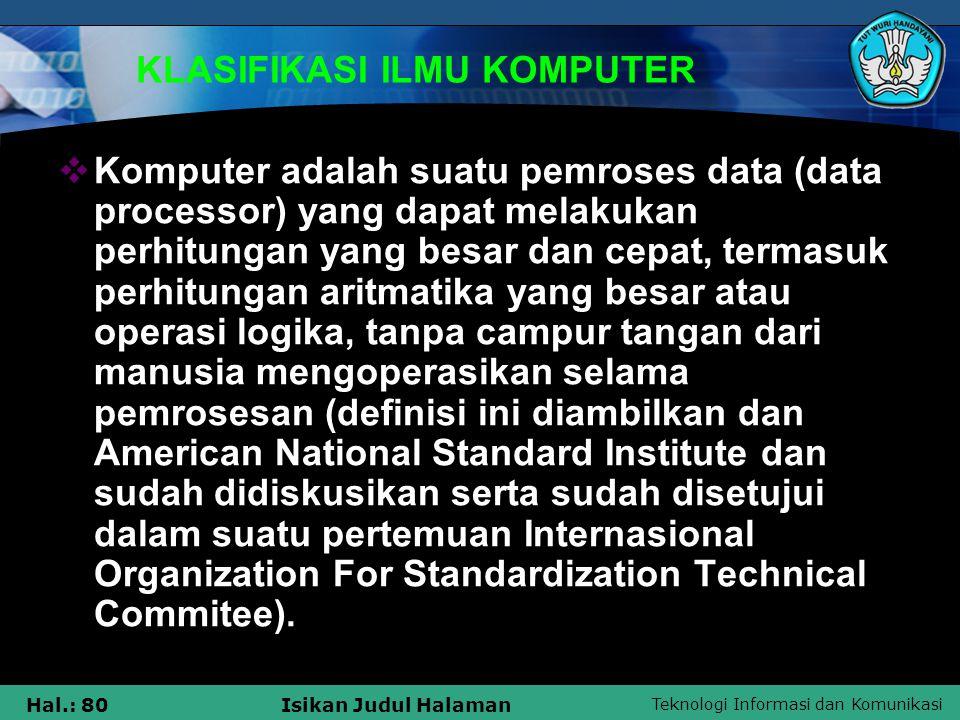 Teknologi Informasi dan Komunikasi Hal.: 80Isikan Judul Halaman KLASIFIKASI ILMU KOMPUTER  Komputer adalah suatu pemroses data (data processor) yang