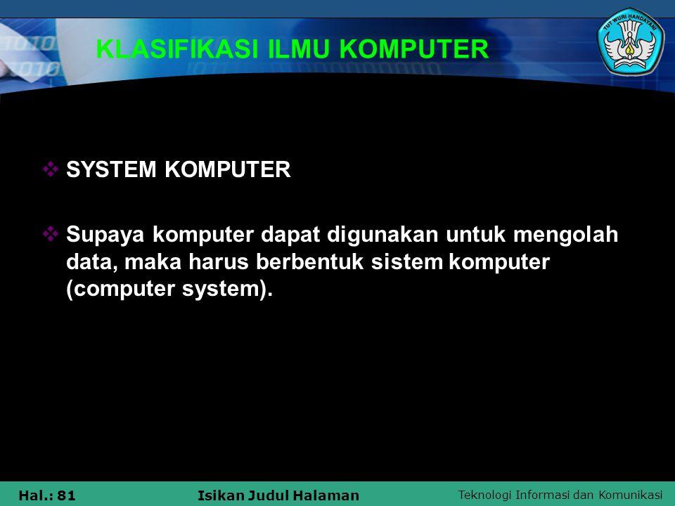 Teknologi Informasi dan Komunikasi Hal.: 81Isikan Judul Halaman KLASIFIKASI ILMU KOMPUTER  SYSTEM KOMPUTER  Supaya komputer dapat digunakan untuk me