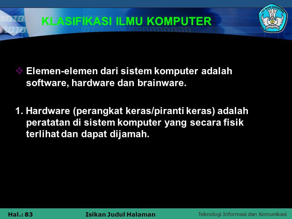 Teknologi Informasi dan Komunikasi Hal.: 83Isikan Judul Halaman KLASIFIKASI ILMU KOMPUTER  Elemen-elemen dari sistem komputer adalah software, hardwa