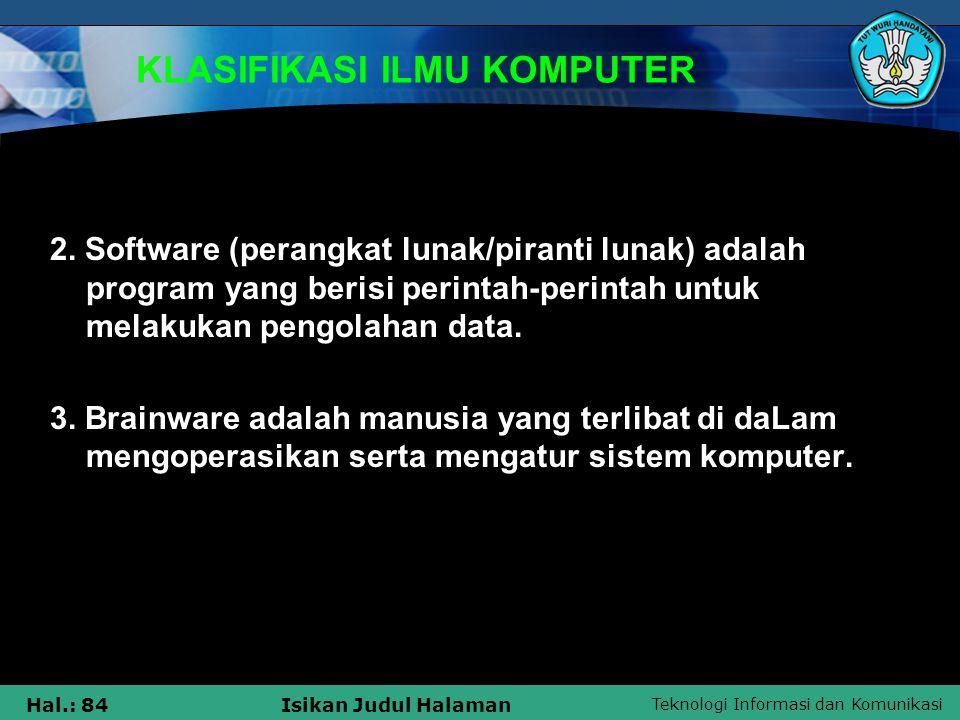 Teknologi Informasi dan Komunikasi Hal.: 84Isikan Judul Halaman KLASIFIKASI ILMU KOMPUTER 2. Software (perangkat lunak/piranti lunak) adalah program y