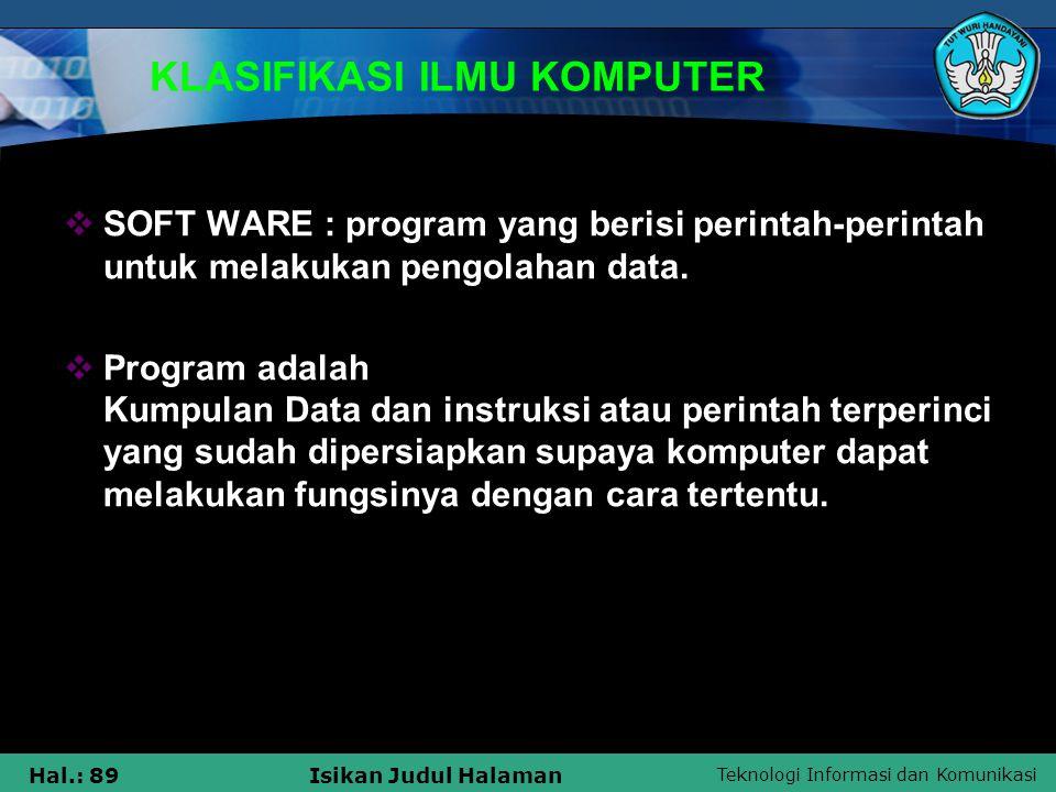 Teknologi Informasi dan Komunikasi Hal.: 89Isikan Judul Halaman KLASIFIKASI ILMU KOMPUTER  SOFT WARE : program yang berisi perintah-perintah untuk me