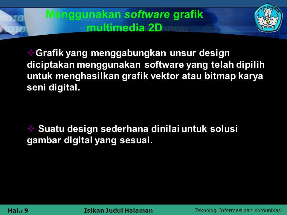 Teknologi Informasi dan Komunikasi Hal.: 10Isikan Judul Halaman Menciptakan design grafik Multimedia 2D  Grafik yang menggabungkan prinsip desain diciptakan menggunakan software yang telah dipilih untuk menghasilkan grafik vector atau bitmap dan karya seni digital.