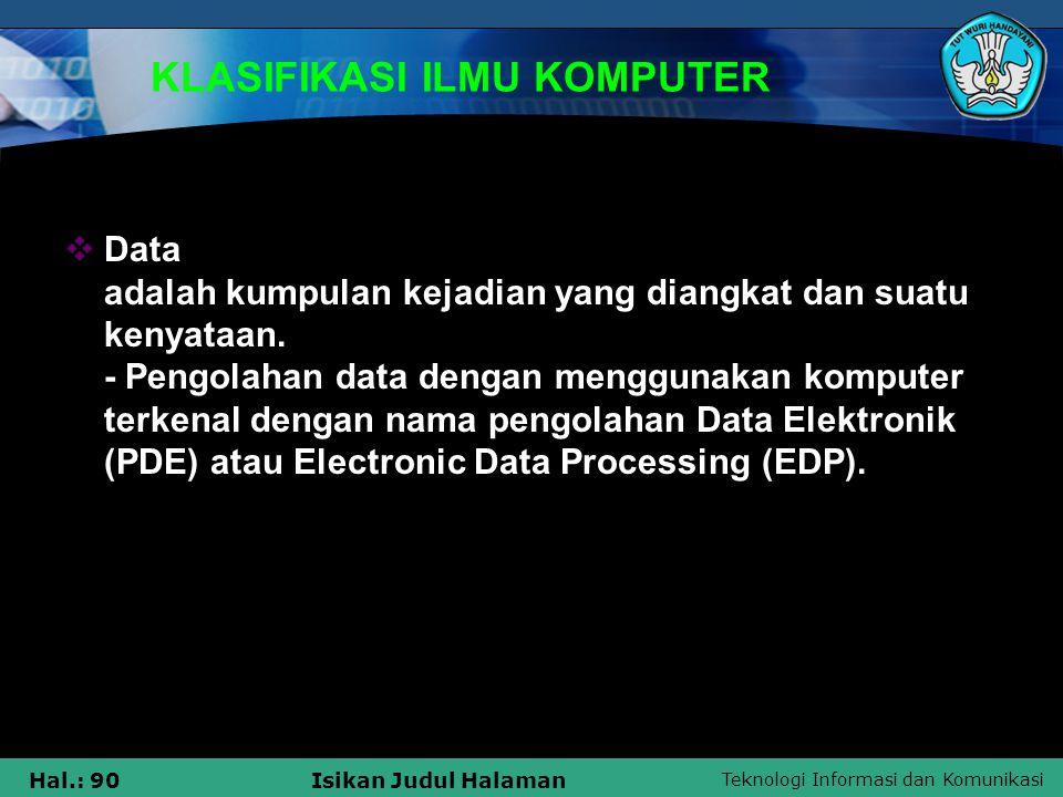 Teknologi Informasi dan Komunikasi Hal.: 90Isikan Judul Halaman KLASIFIKASI ILMU KOMPUTER  Data adalah kumpulan kejadian yang diangkat dan suatu keny