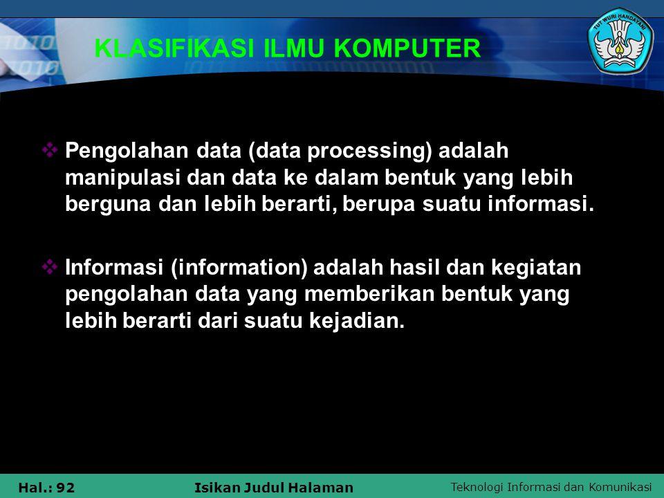 Teknologi Informasi dan Komunikasi Hal.: 92Isikan Judul Halaman KLASIFIKASI ILMU KOMPUTER  Pengolahan data (data processing) adalah manipulasi dan da