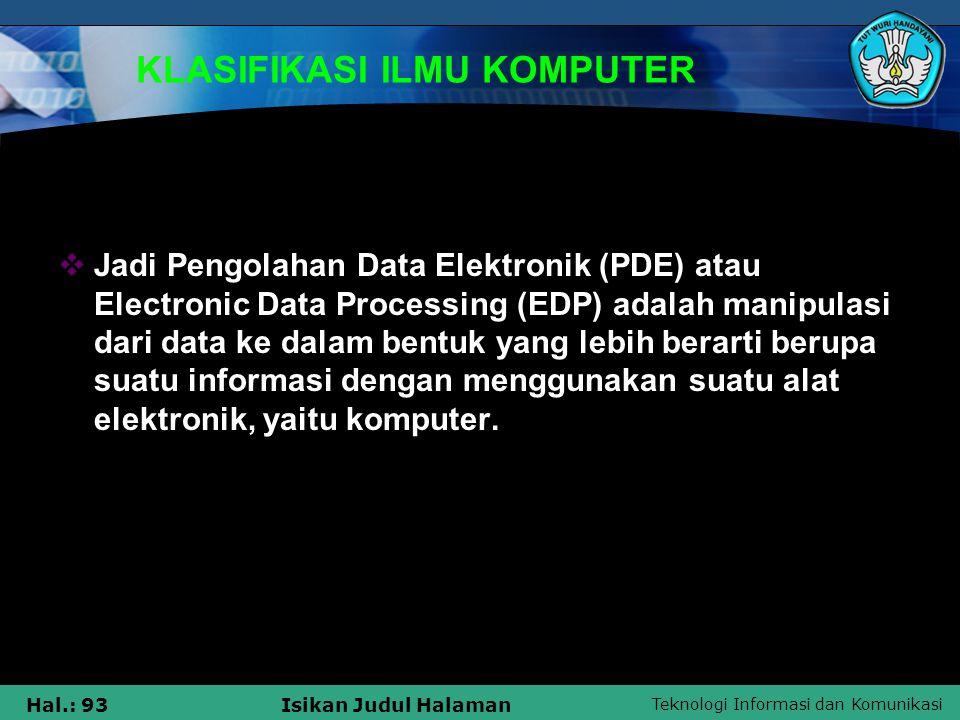 Teknologi Informasi dan Komunikasi Hal.: 93Isikan Judul Halaman KLASIFIKASI ILMU KOMPUTER  Jadi Pengolahan Data Elektronik (PDE) atau Electronic Data