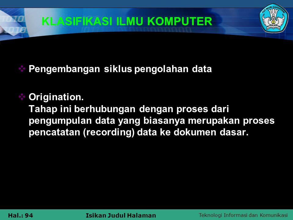 Teknologi Informasi dan Komunikasi Hal.: 94Isikan Judul Halaman KLASIFIKASI ILMU KOMPUTER  Pengembangan siklus pengolahan data  Origination. Tahap i