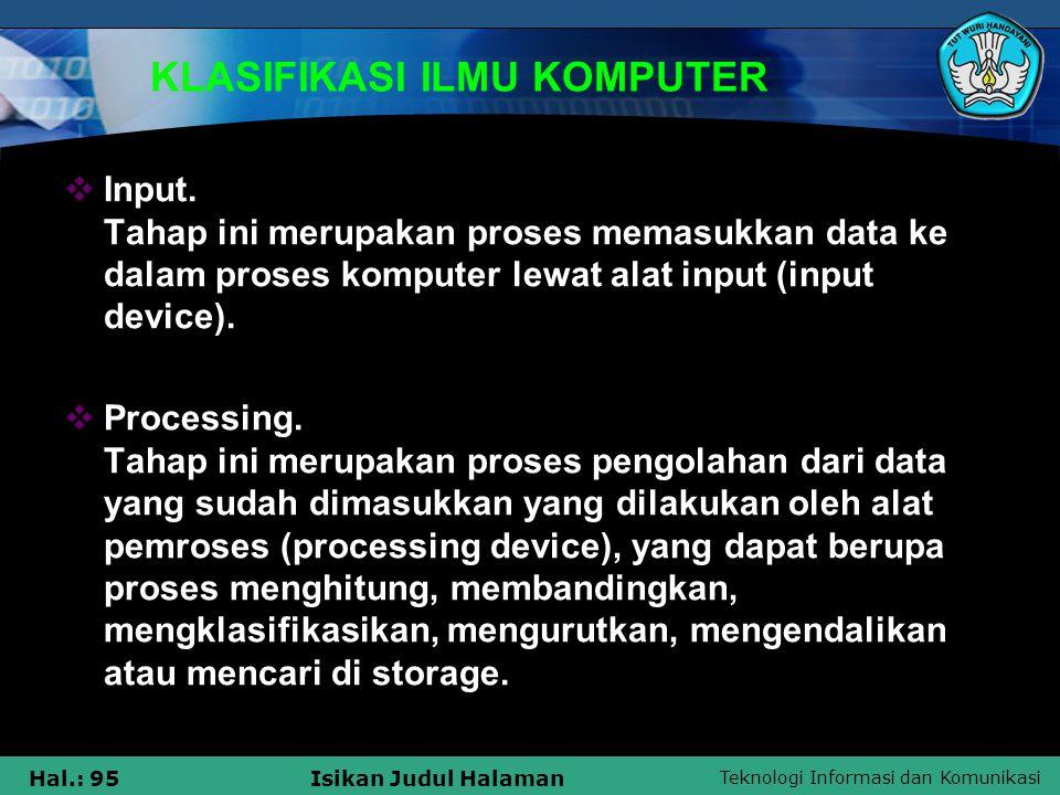 Teknologi Informasi dan Komunikasi Hal.: 95Isikan Judul Halaman KLASIFIKASI ILMU KOMPUTER  Input. Tahap ini merupakan proses memasukkan data ke dalam