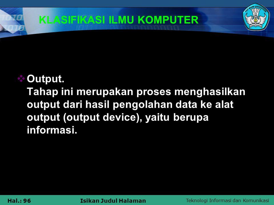 Teknologi Informasi dan Komunikasi Hal.: 96Isikan Judul Halaman KLASIFIKASI ILMU KOMPUTER  Output. Tahap ini merupakan proses menghasilkan output dar