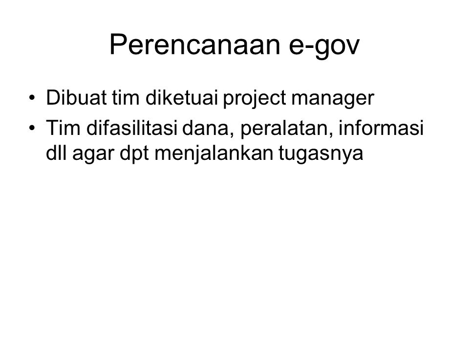 Perencanaan e-gov Dibuat tim diketuai project manager Tim difasilitasi dana, peralatan, informasi dll agar dpt menjalankan tugasnya