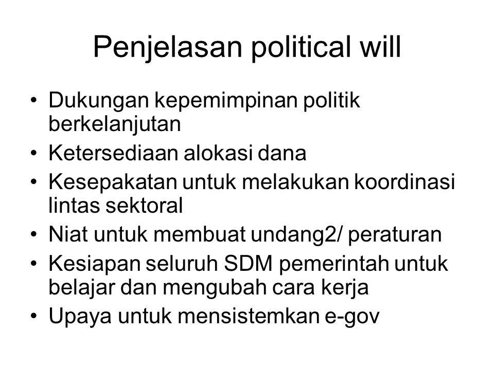 Penjelasan political will Dukungan kepemimpinan politik berkelanjutan Ketersediaan alokasi dana Kesepakatan untuk melakukan koordinasi lintas sektoral Niat untuk membuat undang2/ peraturan Kesiapan seluruh SDM pemerintah untuk belajar dan mengubah cara kerja Upaya untuk mensistemkan e-gov