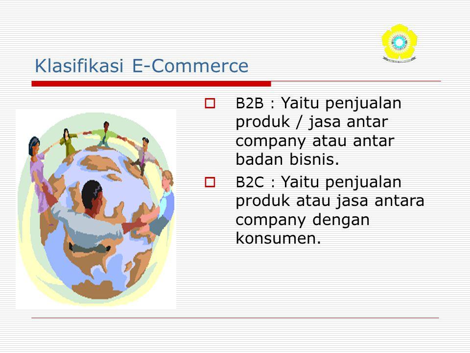 Klasifikasi E-Commerce  B2B : Yaitu penjualan produk / jasa antar company atau antar badan bisnis.  B2C : Yaitu penjualan produk atau jasa antara co