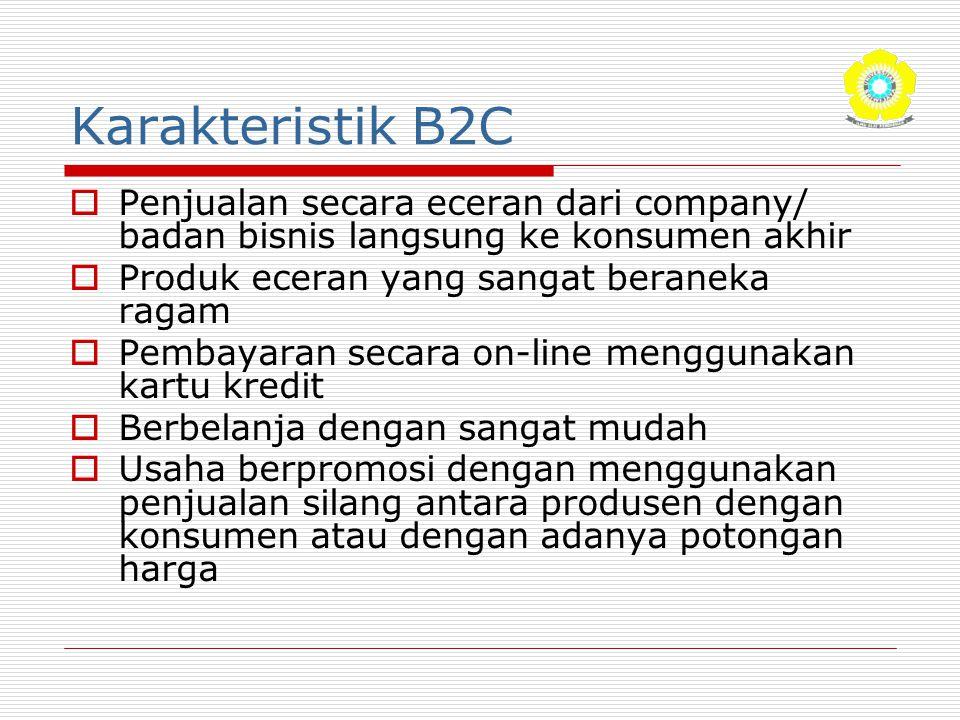 Karakteristik B2C  Penjualan secara eceran dari company/ badan bisnis langsung ke konsumen akhir  Produk eceran yang sangat beraneka ragam  Pembaya