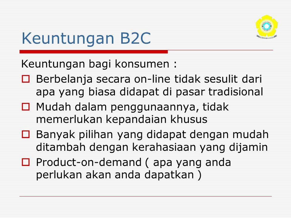 Keuntungan B2C Keuntungan bagi konsumen :  Berbelanja secara on-line tidak sesulit dari apa yang biasa didapat di pasar tradisional  Mudah dalam pen