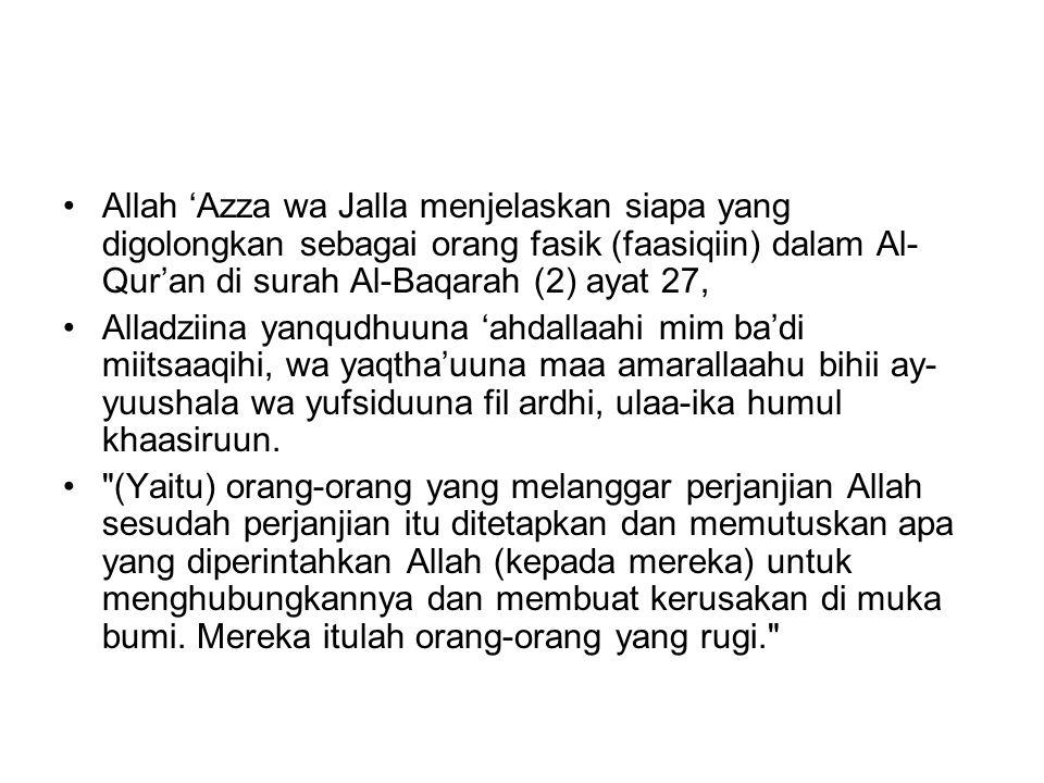 Allah 'Azza wa Jalla menjelaskan siapa yang digolongkan sebagai orang fasik (faasiqiin) dalam Al- Qur'an di surah Al-Baqarah (2) ayat 27, Alladziina yanqudhuuna 'ahdallaahi mim ba'di miitsaaqihi, wa yaqtha'uuna maa amarallaahu bihii ay- yuushala wa yufsiduuna fil ardhi, ulaa-ika humul khaasiruun.