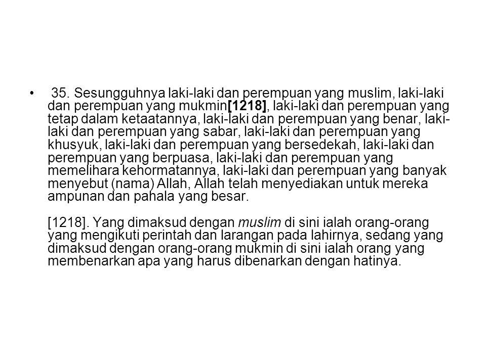 35. Sesungguhnya laki-laki dan perempuan yang muslim, laki-laki dan perempuan yang mukmin[1218], laki-laki dan perempuan yang tetap dalam ketaatannya,