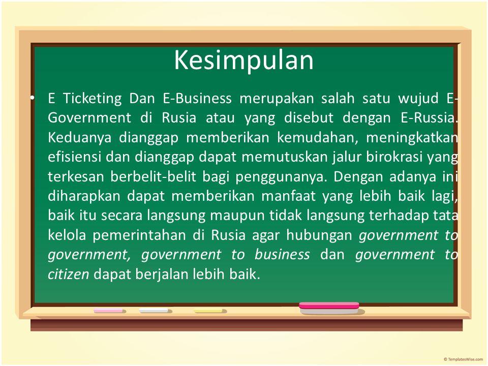Kesimpulan E Ticketing Dan E-Business merupakan salah satu wujud E- Government di Rusia atau yang disebut dengan E-Russia. Keduanya dianggap memberika