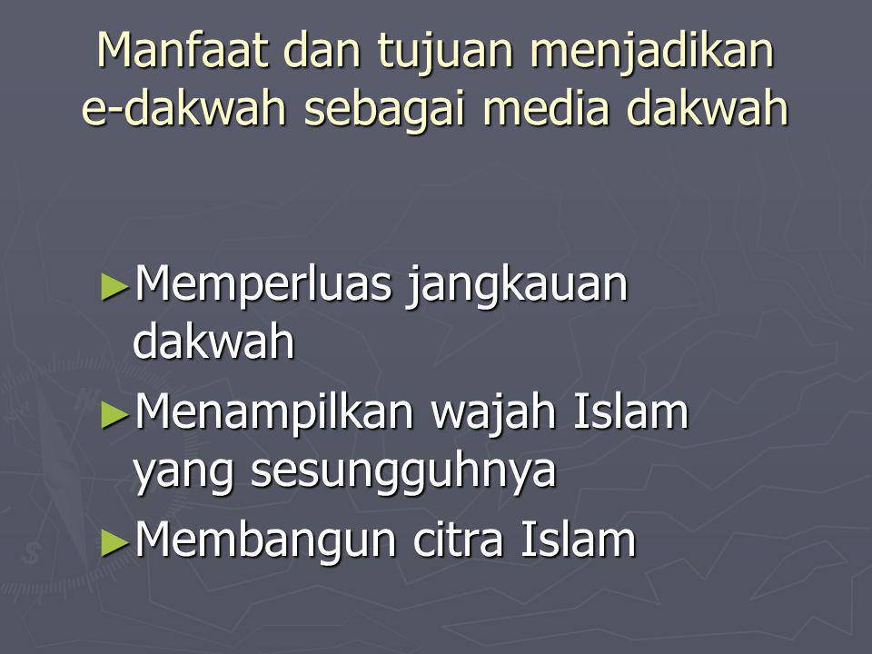 Manfaat dan tujuan menjadikan e-dakwah sebagai media dakwah ► Memperluas jangkauan dakwah ► Menampilkan wajah Islam yang sesungguhnya ► Membangun citra Islam