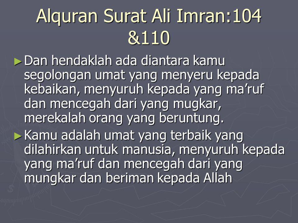 Alquran Surat Ali Imran:104 &110 ► Dan hendaklah ada diantara kamu segolongan umat yang menyeru kepada kebaikan, menyuruh kepada yang ma'ruf dan mencegah dari yang mugkar, merekalah orang yang beruntung.