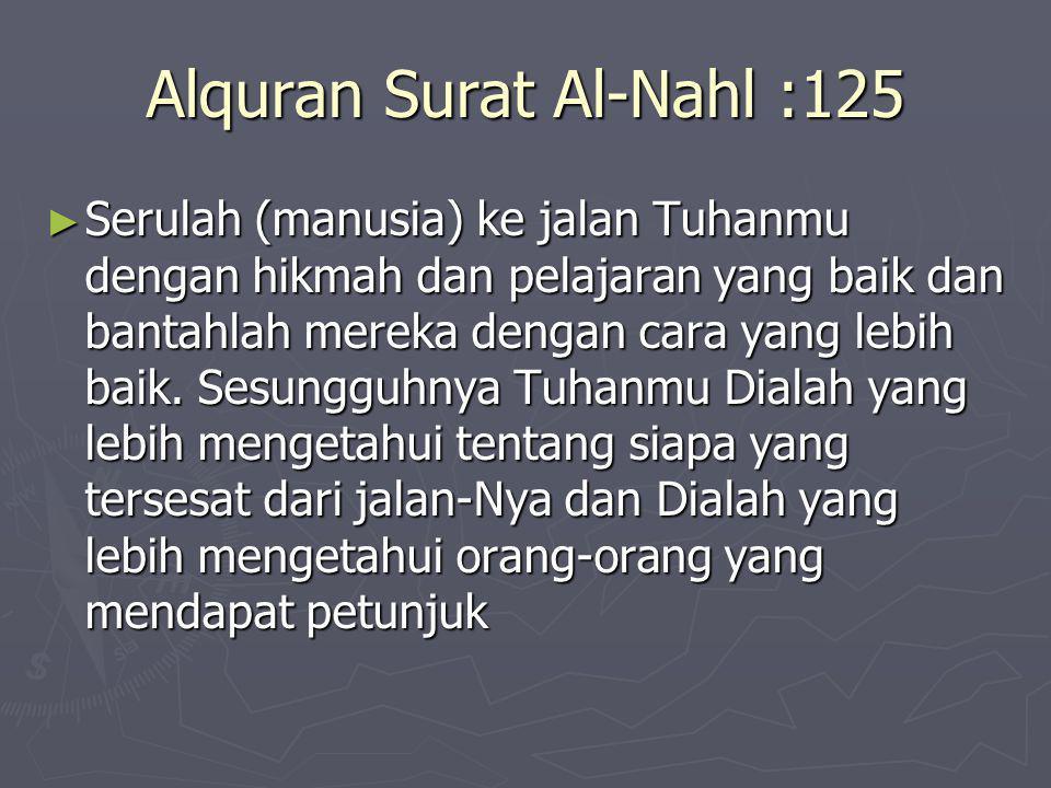 Alquran Surat Al-Nahl :125 ► Serulah (manusia) ke jalan Tuhanmu dengan hikmah dan pelajaran yang baik dan bantahlah mereka dengan cara yang lebih baik.