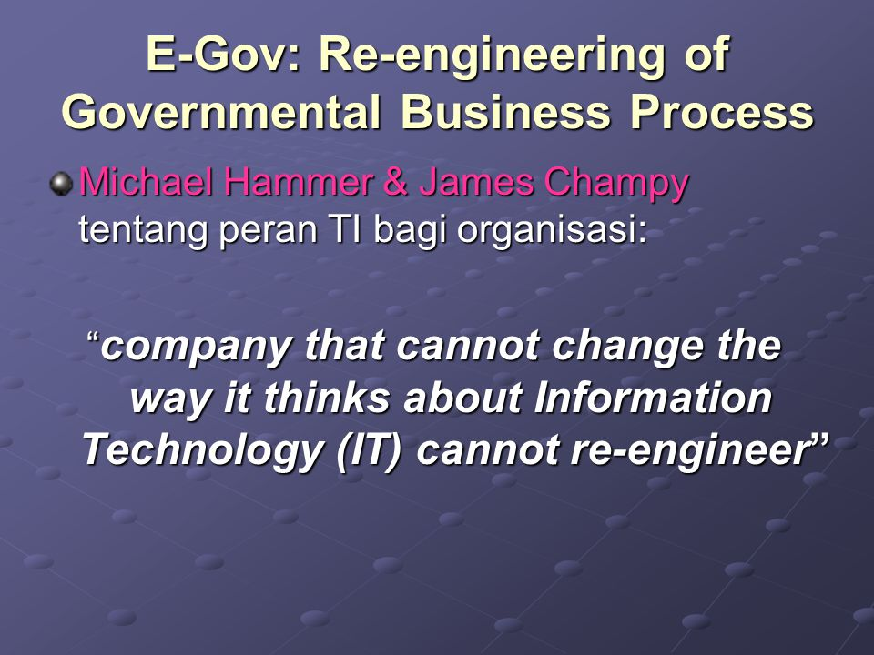 E-Gov: Re-engineering of Governmental Business Process Michael Hammer & James Champy tentang peran TI bagi organisasi: company that cannot change the way it thinks about Information Technology (IT) cannot re-engineer