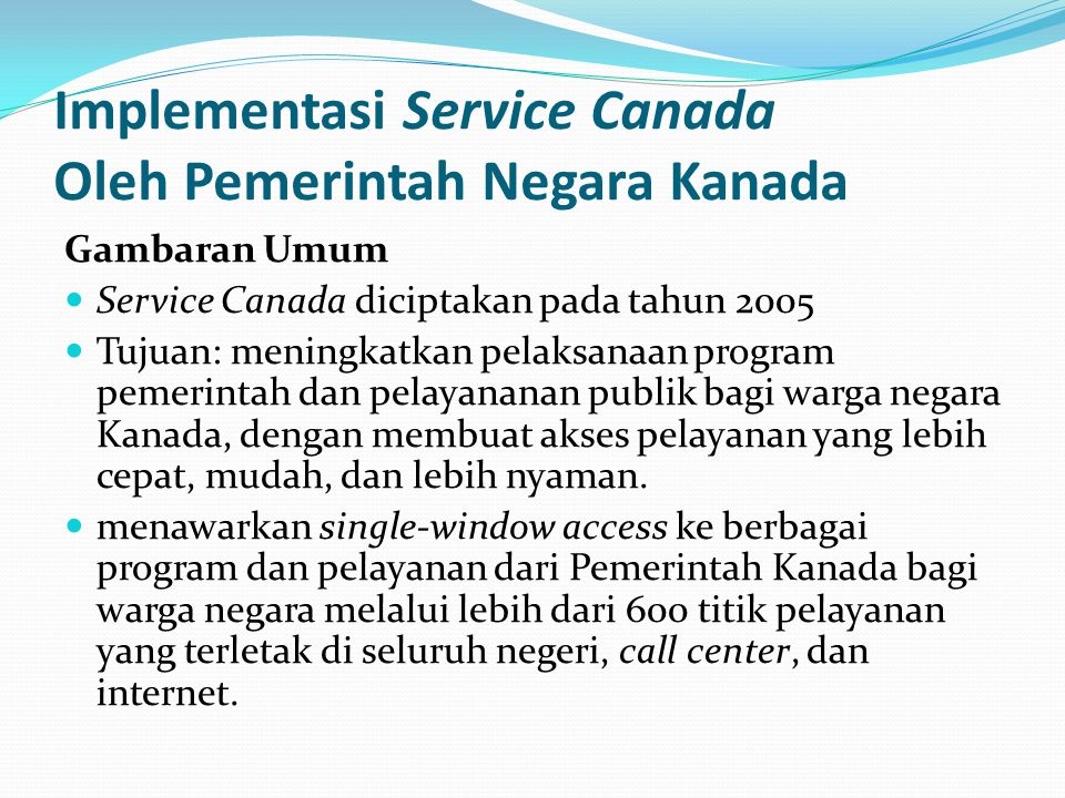 Implementasi Service Canada Oleh Pemerintah Negara Kanada Gambaran Umum Service Canada diciptakan pada tahun 2005 Tujuan: meningkatkan pelaksanaan pro