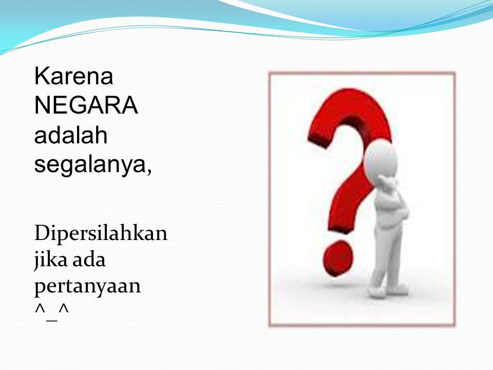 Karena NEGARA adalah segalanya, Dipersilahkan jika ada pertanyaan ^_^
