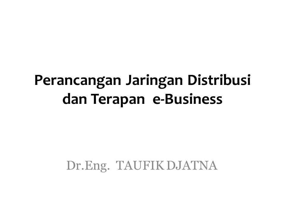 Perancangan Jaringan Distribusi dan Terapan e-Business Dr.Eng. TAUFIK DJATNA