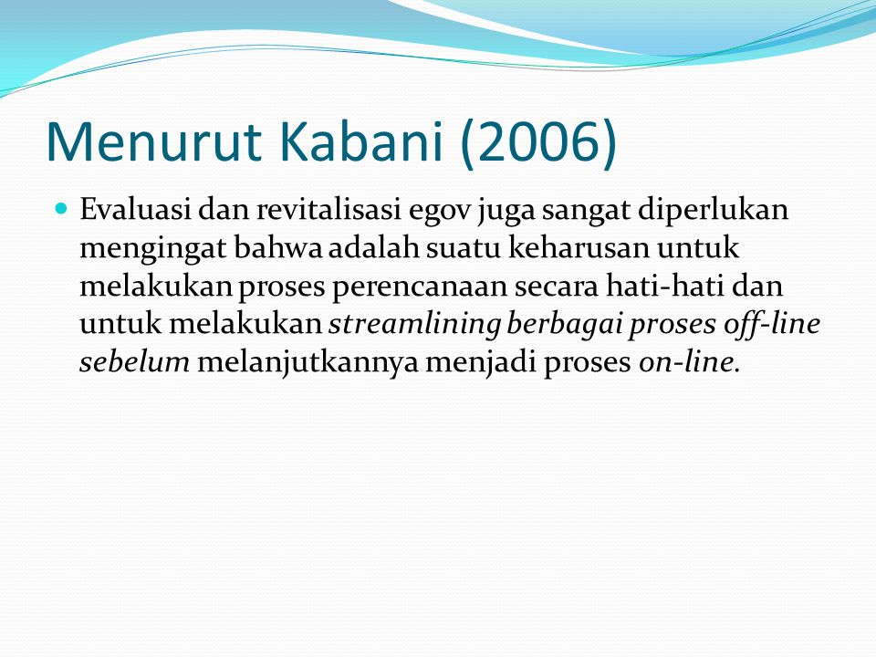 Menurut Kabani (2006) Evaluasi dan revitalisasi egov juga sangat diperlukan mengingat bahwa adalah suatu keharusan untuk melakukan proses perencanaan secara hati-hati dan untuk melakukan streamlining berbagai proses off-line sebelum melanjutkannya menjadi proses on-line.