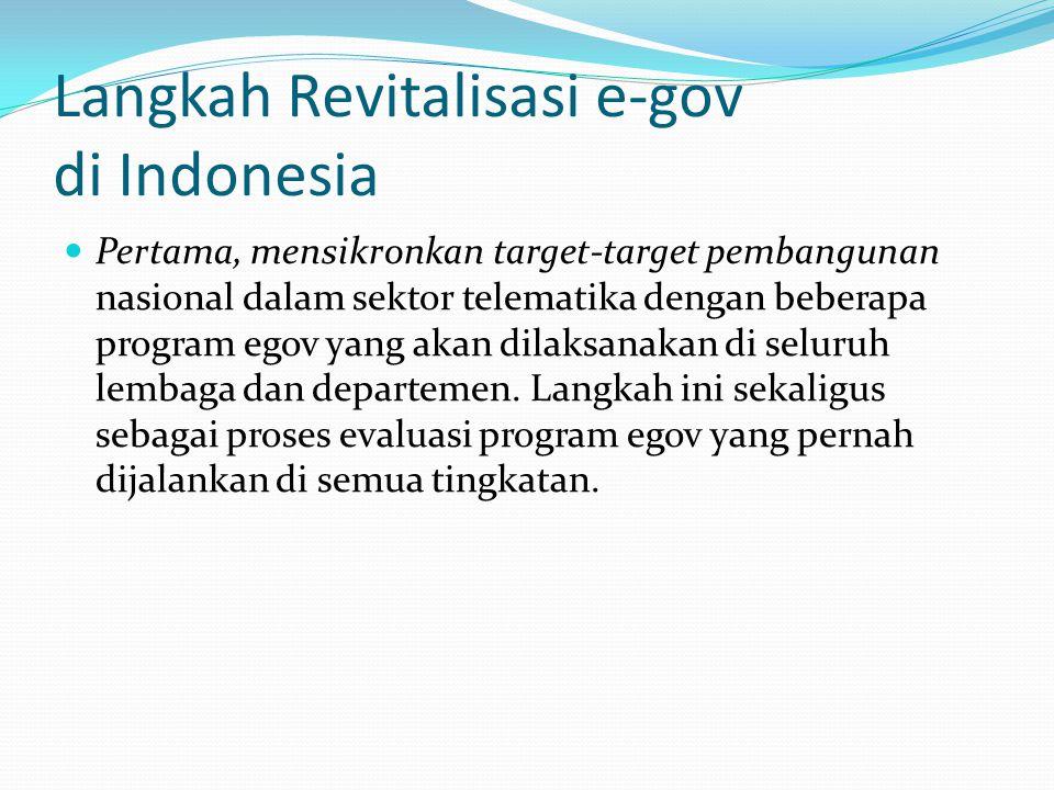 Langkah Revitalisasi e-gov di Indonesia Pertama, mensikronkan target-target pembangunan nasional dalam sektor telematika dengan beberapa program egov yang akan dilaksanakan di seluruh lembaga dan departemen.