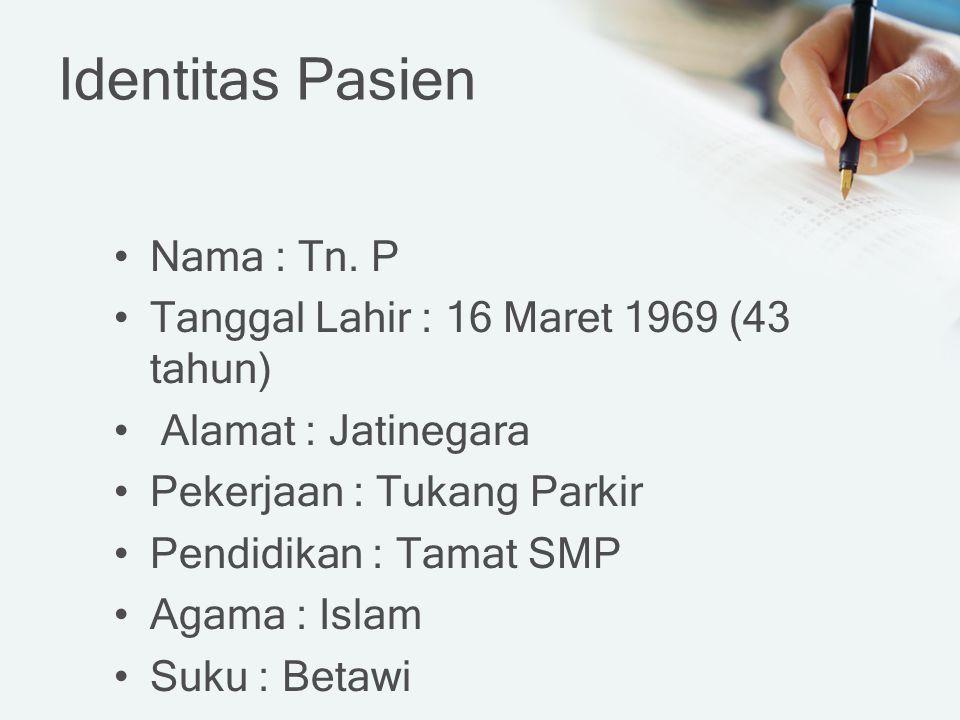 Identitas Pasien Nama : Tn. P Tanggal Lahir : 16 Maret 1969 (43 tahun) Alamat : Jatinegara Pekerjaan : Tukang Parkir Pendidikan : Tamat SMP Agama : Is