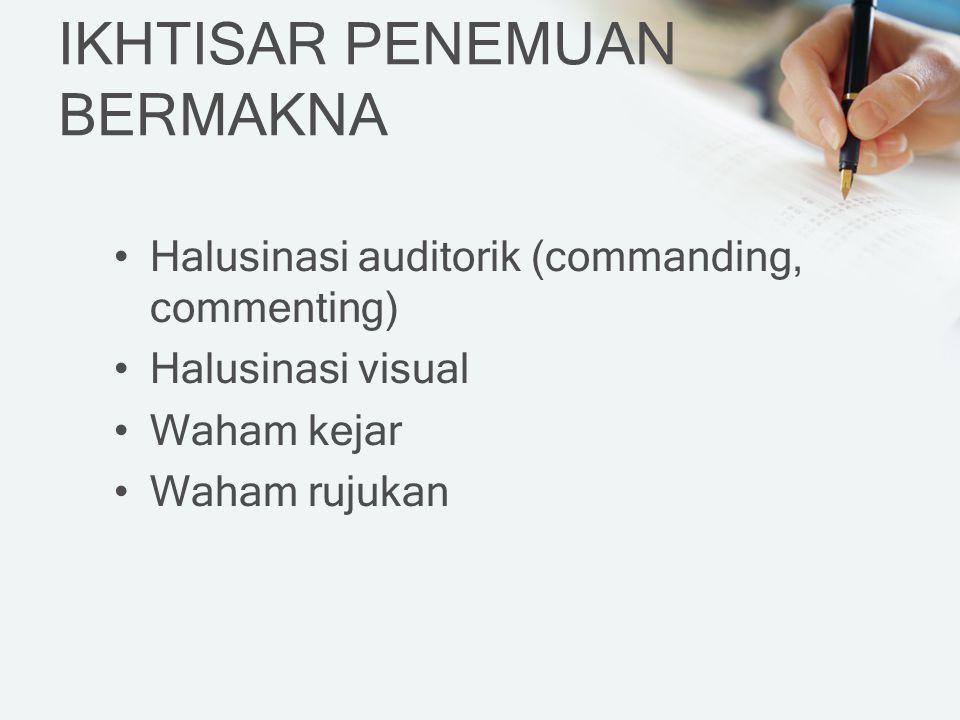 IKHTISAR PENEMUAN BERMAKNA Halusinasi auditorik (commanding, commenting) Halusinasi visual Waham kejar Waham rujukan