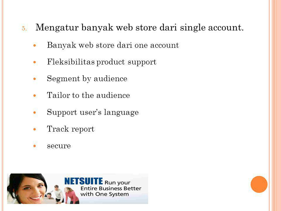 5. Mengatur banyak web store dari single account. Banyak web store dari one account Fleksibilitas product support Segment by audience Tailor to the au