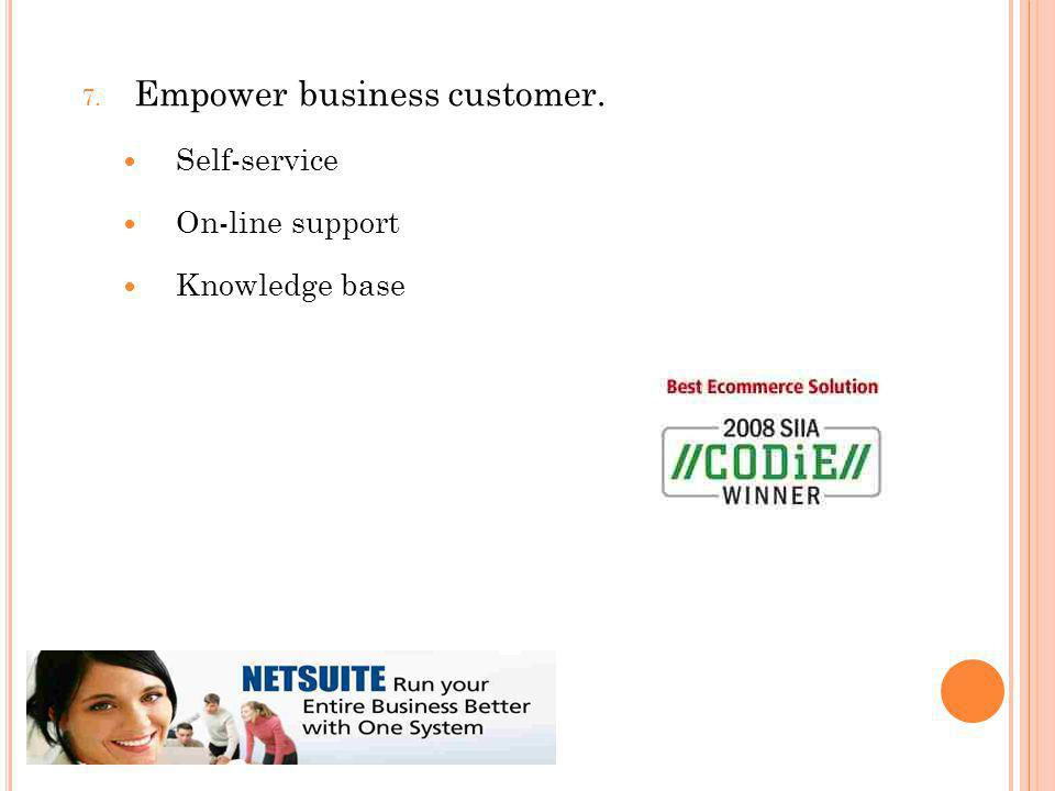 7. Empower business customer. Self-service On-line support Knowledge base