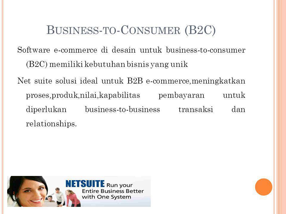 B USINESS - TO -C ONSUMER (B2C) Software e-commerce di desain untuk business-to-consumer (B2C) memiliki kebutuhan bisnis yang unik Net suite solusi ideal untuk B2B e-commerce,meningkatkan proses,produk,nilai,kapabilitas pembayaran untuk diperlukan business-to-business transaksi dan relationships.
