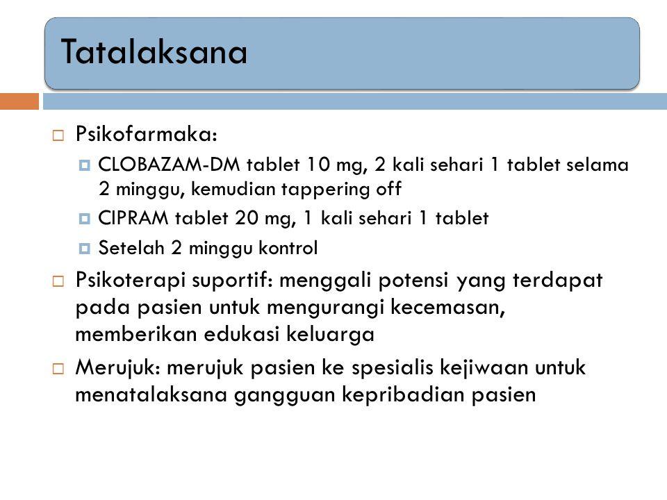 Tatalaksana  Psikofarmaka:  CLOBAZAM-DM tablet 10 mg, 2 kali sehari 1 tablet selama 2 minggu, kemudian tappering off  CIPRAM tablet 20 mg, 1 kali s