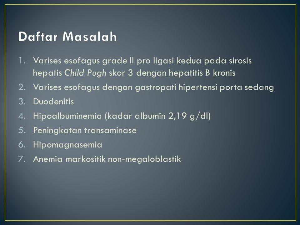 1.Varises esofagus grade II pro ligasi kedua pada sirosis hepatis Child Pugh skor 3 dengan hepatitis B kronis 2.Varises esofagus dengan gastropati hipertensi porta sedang 3.Duodenitis 4.Hipoalbuminemia (kadar albumin 2,19 g/dl) 5.Peningkatan transaminase 6.Hipomagnasemia 7.Anemia markositik non-megaloblastik