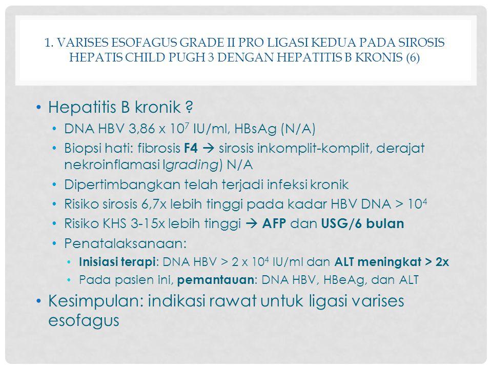 1. VARISES ESOFAGUS GRADE II PRO LIGASI KEDUA PADA SIROSIS HEPATIS CHILD PUGH 3 DENGAN HEPATITIS B KRONIS (6) Hepatitis B kronik ? DNA HBV 3,86 x 10 7