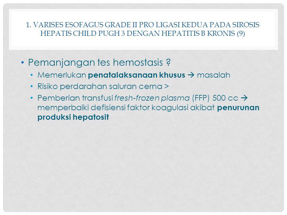 1. VARISES ESOFAGUS GRADE II PRO LIGASI KEDUA PADA SIROSIS HEPATIS CHILD PUGH 3 DENGAN HEPATITIS B KRONIS (9) Pemanjangan tes hemostasis ? Memerlukan