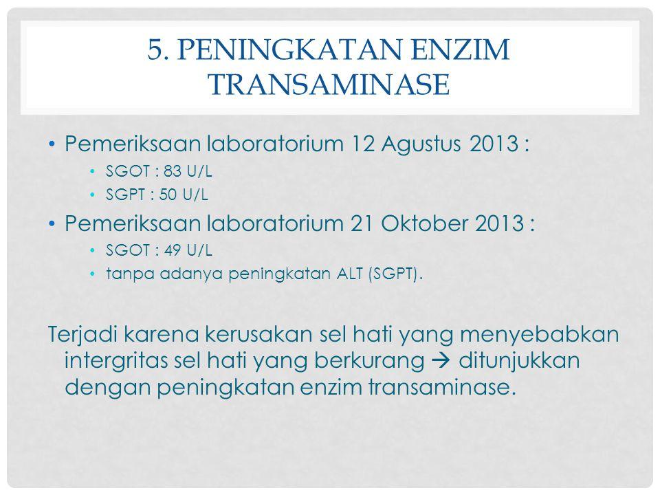 5. PENINGKATAN ENZIM TRANSAMINASE Pemeriksaan laboratorium 12 Agustus 2013 : SGOT : 83 U/L SGPT : 50 U/L Pemeriksaan laboratorium 21 Oktober 2013 : SG