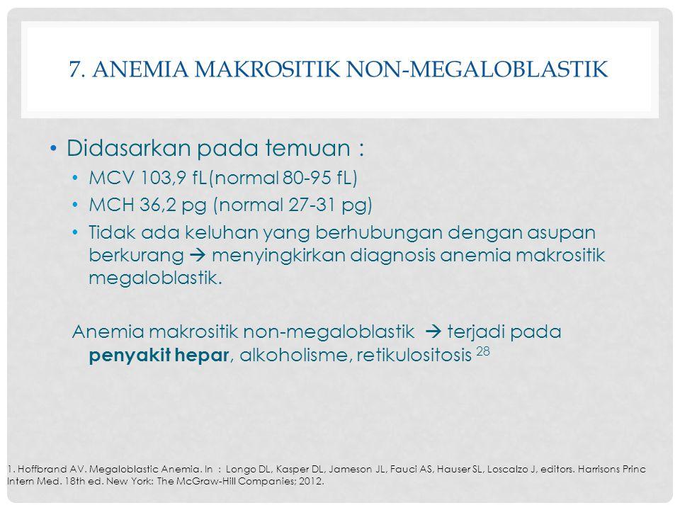 7. ANEMIA MAKROSITIK NON-MEGALOBLASTIK Didasarkan pada temuan : MCV 103,9 fL(normal 80-95 fL) MCH 36,2 pg (normal 27-31 pg) Tidak ada keluhan yang ber