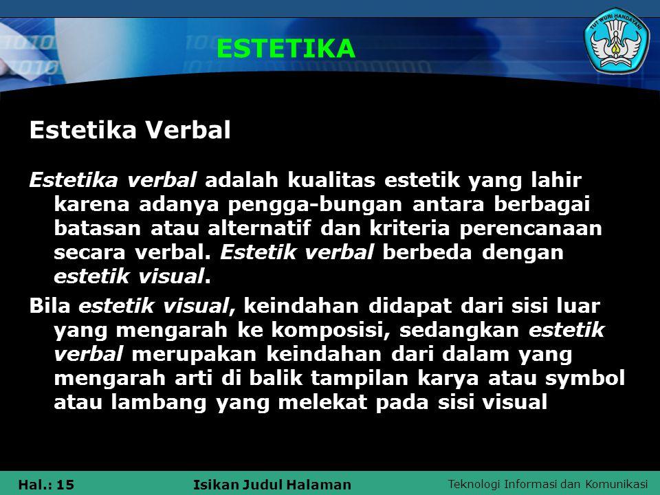 Teknologi Informasi dan Komunikasi Hal.: 15Isikan Judul Halaman ESTETIKA Estetika Verbal Estetika verbal adalah kualitas estetik yang lahir karena ada