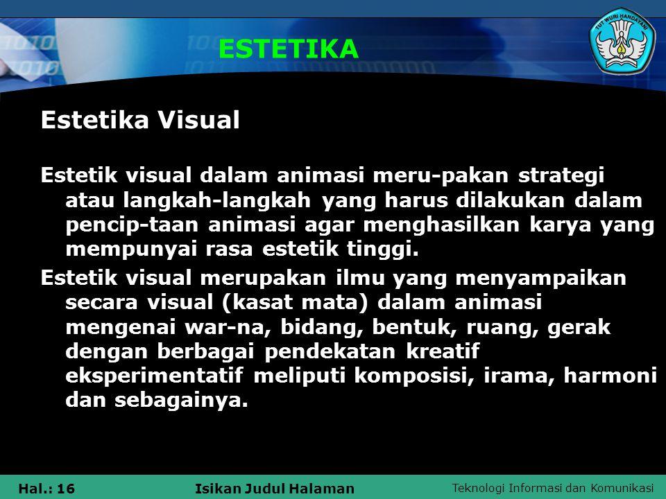 Teknologi Informasi dan Komunikasi Hal.: 16Isikan Judul Halaman ESTETIKA Estetika Visual Estetik visual dalam animasi meru-pakan strategi atau langkah