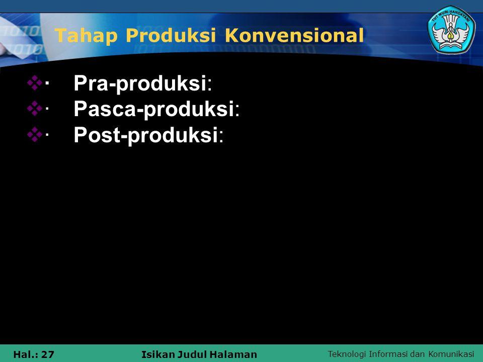 Teknologi Informasi dan Komunikasi Hal.: 27Isikan Judul Halaman Tahap Produksi Konvensional  ·Pra-produksi:  ·Pasca-produksi:  ·Post-produksi: