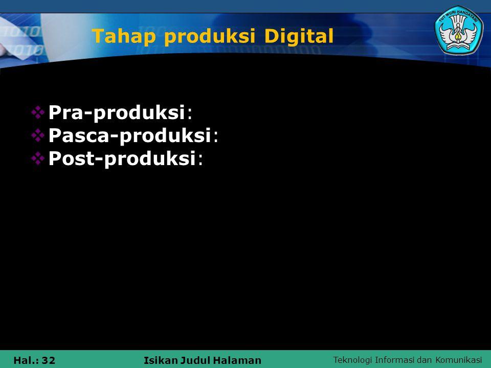 Teknologi Informasi dan Komunikasi Hal.: 32Isikan Judul Halaman Tahap produksi Digital  Pra-produksi:  Pasca-produksi:  Post-produksi: