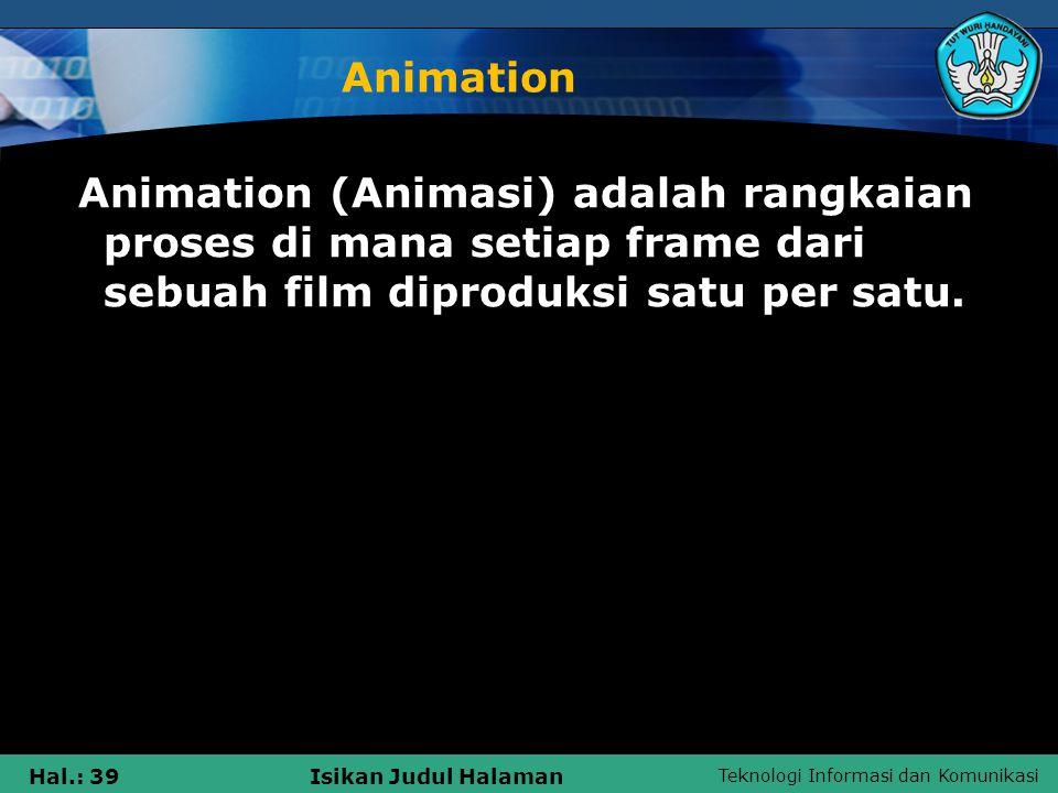 Teknologi Informasi dan Komunikasi Hal.: 39Isikan Judul Halaman Animation Animation (Animasi) adalah rangkaian proses di mana setiap frame dari sebuah