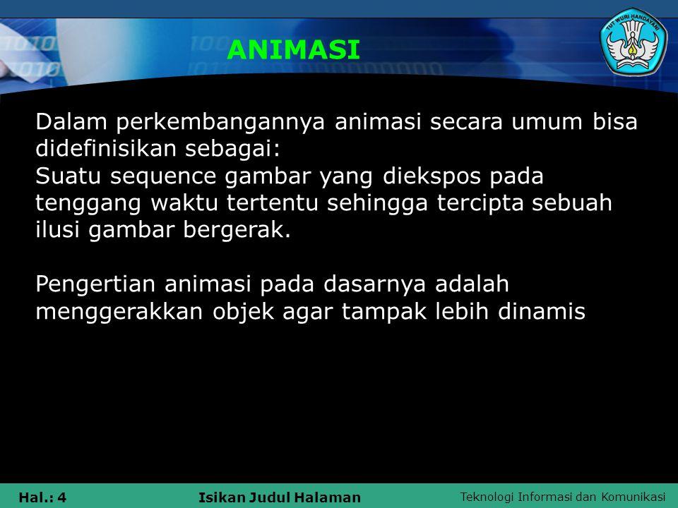 Teknologi Informasi dan Komunikasi Hal.: 4Isikan Judul Halaman ANIMASI Dalam perkembangannya animasi secara umum bisa didefinisikan sebagai: Suatu seq