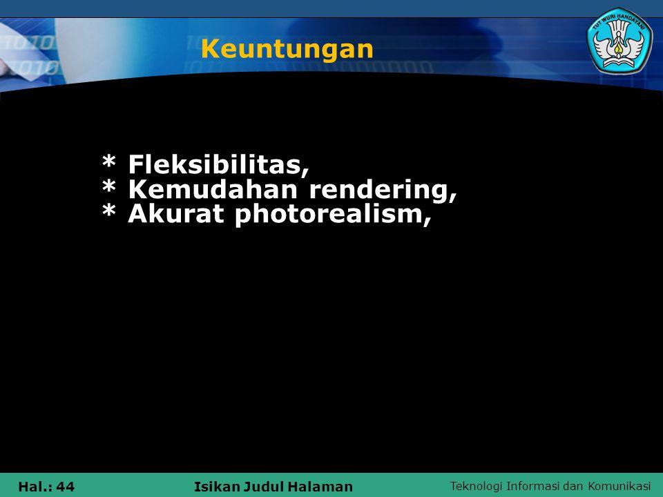 Teknologi Informasi dan Komunikasi Hal.: 44Isikan Judul Halaman Keuntungan * Fleksibilitas, * Kemudahan rendering, * Akurat photorealism,