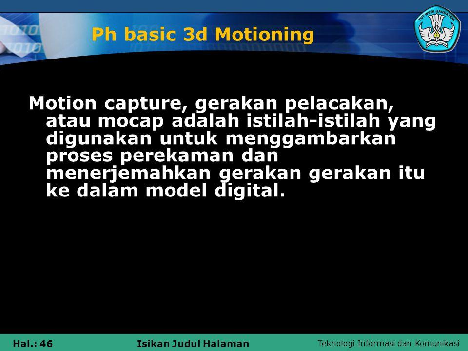 Teknologi Informasi dan Komunikasi Hal.: 46Isikan Judul Halaman Ph basic 3d Motioning Motion capture, gerakan pelacakan, atau mocap adalah istilah-ist