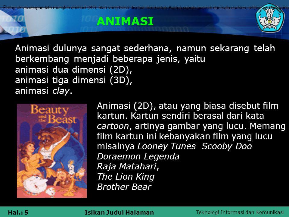 Teknologi Informasi dan Komunikasi Hal.: 5Isikan Judul Halaman ANIMASI Animasi dulunya sangat sederhana, namun sekarang telah berkembang menjadi beber