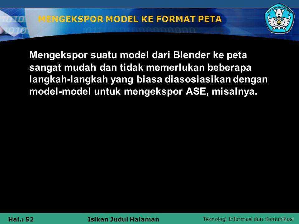 Teknologi Informasi dan Komunikasi Hal.: 52Isikan Judul Halaman MENGEKSPOR MODEL KE FORMAT PETA Mengekspor suatu model dari Blender ke peta sangat mud